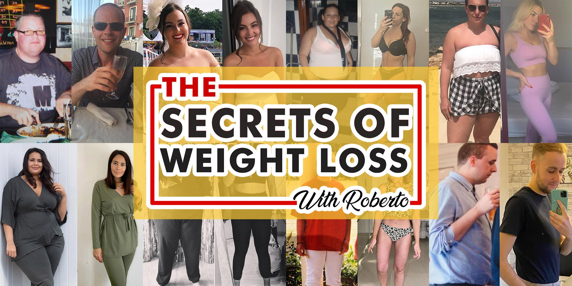 The main image that a user lands on when visiting the secrets of weight loss website. It is a collage of images, eight in total, showing before and after pictures of people involved in the podcast who have lost weight successfully and kept it off. These 8 images have a single image laying over the top of them which is the logo for the secrets of weight loss with Roberto